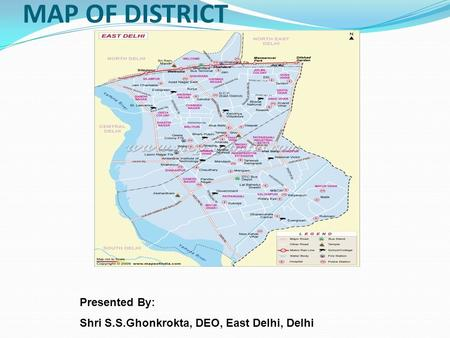 MAP OF DISTRICT Presented By: Shri S.S.Ghonkrokta, DEO, East Delhi, Delhi.