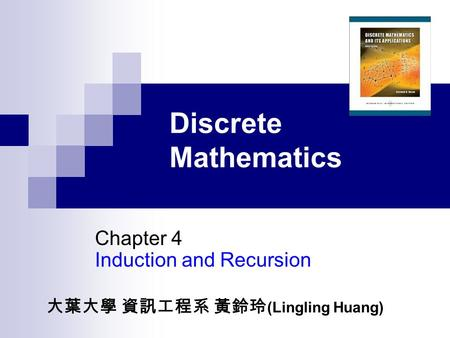 Discrete Mathematics Chapter 4 Induction and Recursion 大葉大學 資訊工程系 黃鈴玲 (Lingling Huang)
