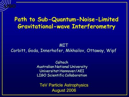 TeV Particle Astrophysics August 2006 Caltech Australian National University Universitat Hannover/AEI LIGO Scientific Collaboration MIT Corbitt, Goda,
