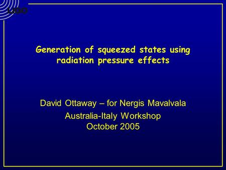 Generation of squeezed states using radiation pressure effects David Ottaway – for Nergis Mavalvala Australia-Italy Workshop October 2005.