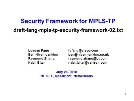 1 Security Framework for MPLS-TP draft-fang-mpls-tp-security-framework-02.txt Luyuan Fang Ben Niven-Jenkins Raymond.