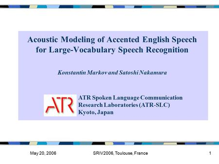May 20, 2006SRIV2006, Toulouse, France1 Acoustic Modeling of Accented English Speech for Large-Vocabulary Speech Recognition ATR Spoken Language Communication.