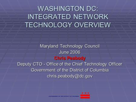 WASHINGTON DC: INTEGRATED NETWORK TECHNOLOGY OVERVIEW Maryland Technology Council June 2006 Chris Peabody Deputy CTO - Office of the Chief Technology Officer.