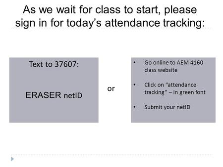 As we wait for class to start, please sign in for today's attendance tracking: Text to 37607: ERASER netID Go online to AEM 4160 class website Click on.