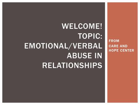 FROM CARE AND HOPE CENTER WELCOME! TOPIC: EMOTIONAL/VERBAL ABUSE IN RELATIONSHIPS.