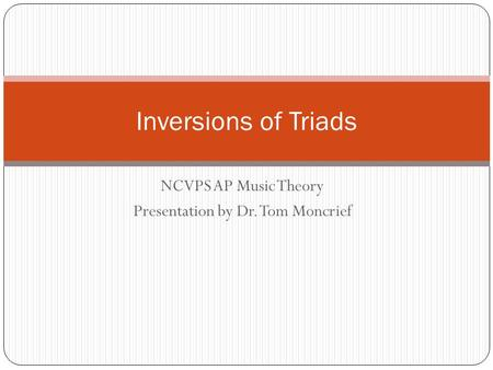 NCVPS AP Music Theory Presentation by Dr. Tom Moncrief Inversions of Triads.