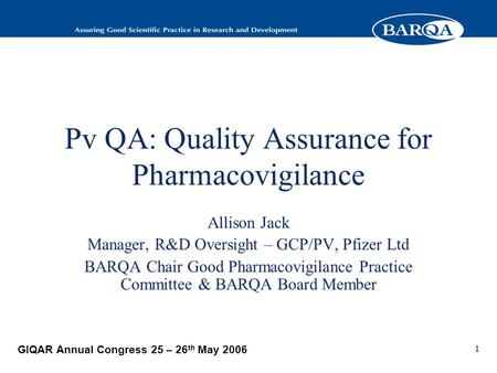 GIQAR Annual Congress 25 – 26 th May 2006 1 Pv QA: Quality Assurance for Pharmacovigilance Allison Jack Manager, R&D Oversight – GCP/PV, Pfizer Ltd BARQA.