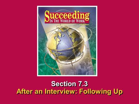 Chapter 7 InterviewingSucceeding in the World of Work After an Interview: Following Up 7.3 SECTION OPENER / CLOSER INSERT BOOK COVER ART Section 7.3 After.
