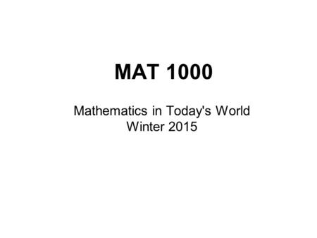 MAT 1000 Mathematics in Today's World Winter 2015.