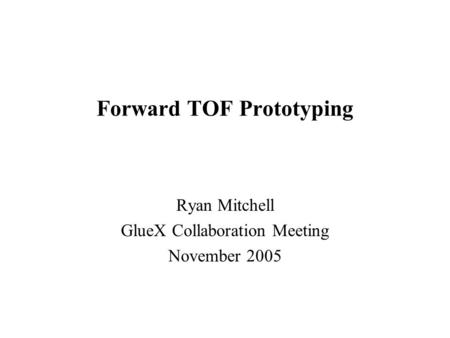 Forward TOF Prototyping Ryan Mitchell GlueX Collaboration Meeting November 2005.