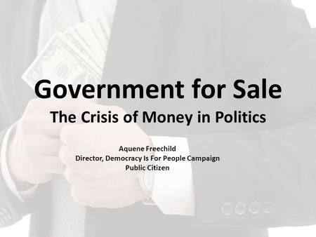 Government for Sale The Crisis of Money in Politics Aquene Freechild Director, Democracy Is For People Campaign Public Citizen.