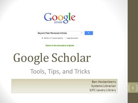 Google Scholar Tools, Tips, and Tricks 1 Ben Hockenberry Systems Librarian SJFC Lavery Library.