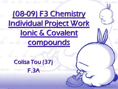 (08-09) F3 Chemistry Individual Project Work Ionic & Covalent compounds Colisa Tou (37) F.3A.