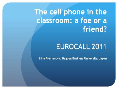 The cell phone in the classroom: a foe or a friend? EUROCALL 2011 Irina Averianova, Nagoya Business University, Japan Irina Averianova, Nagoya Business.