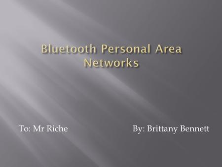 To: Mr Riche By: Brittany Bennett.  Bluetooth is an open wireless technology standard for exchanging data over short distances (using short wavelength.
