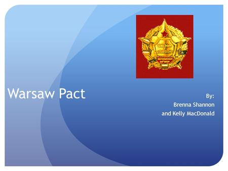 Warsaw Pact By: Brenna Shannon and Kelly MacDonald.