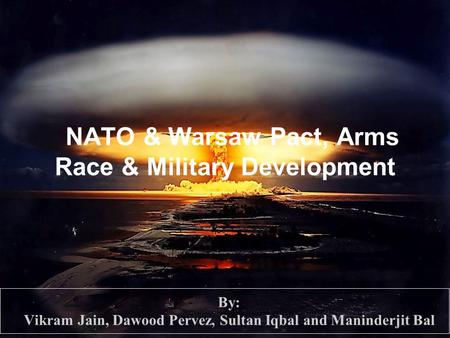 NATO & Warsaw Pact, Arms Race & Military Development By: Vikram Jain, Dawood Pervez, Sultan Iqbal and Maninderjit Bal.