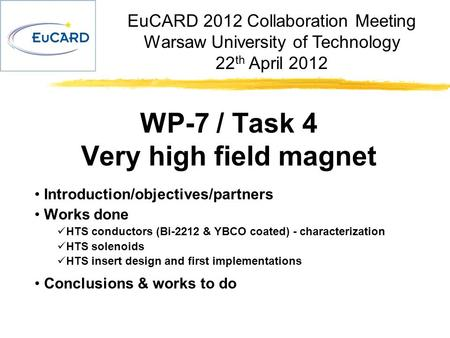 EuCARD 2012 Collaboration Meeting Warsaw University of Technology 22 th April 2012 WP-7 / Task 4 Very high field magnet Introduction/objectives/partners.
