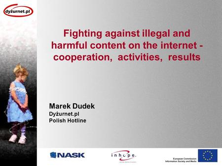 Fighting against illegal and harmful content on the internet - cooperation, activities, results Marek Dudek Dyżurnet.pl Polish Hotline.