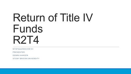 Return of Title IV Funds R2T4 NYSFAAA REGION VII PRESENTER DEBRA HANSEN STONY BROOK UNIVERSITY.