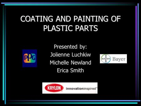 COATING AND PAINTING OF PLASTIC PARTS Presented by: Jolienne Luchkiw Michelle Newland Erica Smith.