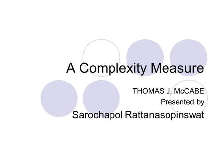 A Complexity Measure THOMAS J. McCABE Presented by Sarochapol Rattanasopinswat.