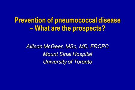 Prevention of pneumococcal disease – What are the prospects? Allison McGeer, MSc, MD, FRCPC Mount Sinai Hospital University of Toronto Allison McGeer,