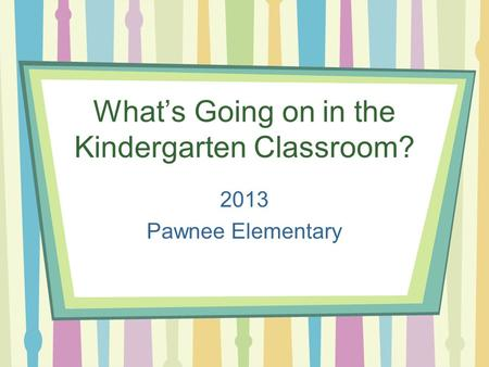 What's Going on in the Kindergarten Classroom? 2013 Pawnee Elementary.
