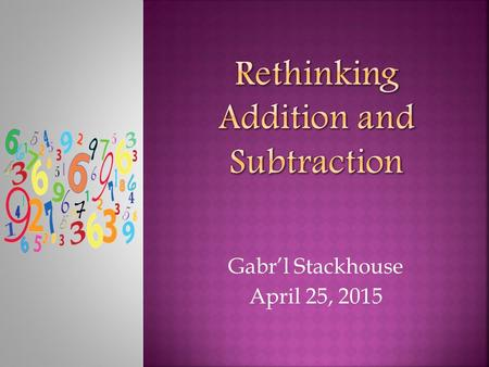 Gabr'l Stackhouse April 25, 2015.  To strengthen the teaching and learning of addition and subtraction word problems in kindergarten, first, and second.