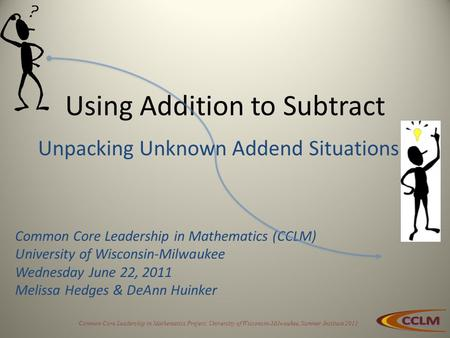 Common Core Leadership in Mathematics Project, University of Wisconsin-Milwaukee, Summer Institute 2011 Using Addition to Subtract Common Core Leadership.