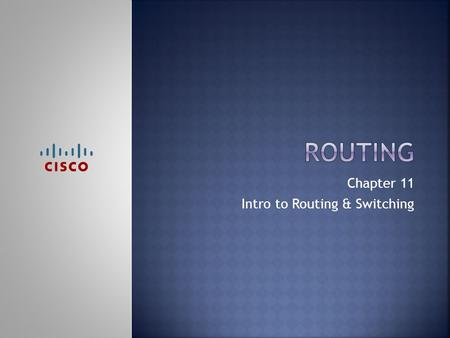 Chapter 11 Intro to Routing & Switching.  Upon completion of this chapter, you should be able to:  Configure a router with a basic configuration  Configure.