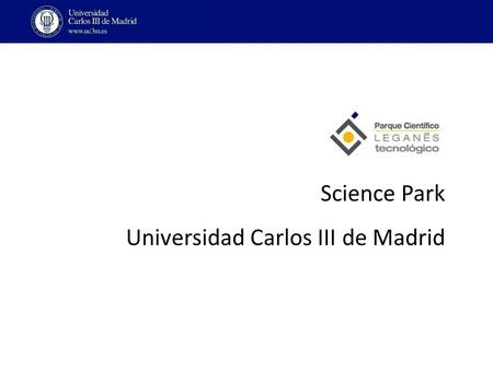 Science Park Universidad Carlos III de Madrid. Located inside the Leganés Technology Park: total Surface 2.804.878 m2 Phase 1 (20% of the total): – 73.