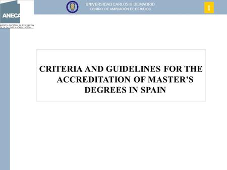 UNIVERSIDAD CARLOS III DE MADRID CENTRO DE AMPLIACIÓN DE ESTUDIOS CRITERIA AND GUIDELINES FOR THE ACCREDITATION OF MASTER'S DEGREES IN SPAIN 1.