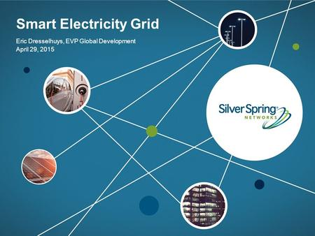 © 2015 Silver Spring Networks. All rights reserved. Smart Electricity Grid Eric Dresselhuys, EVP Global Development April 29, 2015.