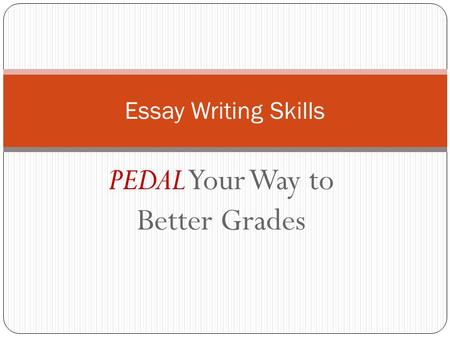 PEDAL Your Way to Better Grades Essay Writing Skills.