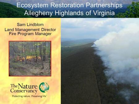 Ecosystem Restoration Partnerships Allegheny Highlands of Virginia Sam Lindblom Land Management Director Fire Program Manager.
