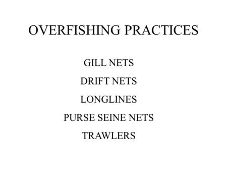 OVERFISHING PRACTICES GILL NETS DRIFT NETS LONGLINES PURSE SEINE NETS TRAWLERS.
