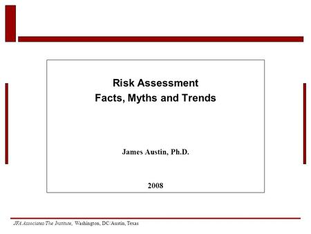 JFA Associates/The Institute, Washington, DC/Austin, Texas Risk Assessment Facts, Myths and Trends James Austin, Ph.D. 2008.