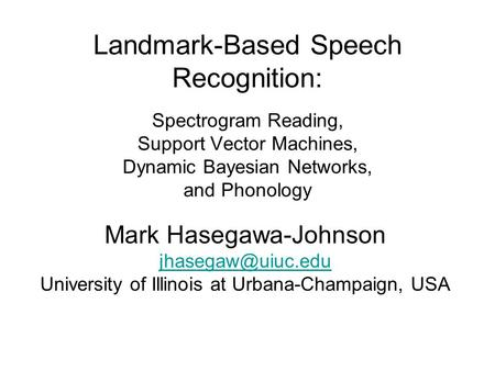 Landmark-Based Speech Recognition: Spectrogram Reading, Support Vector Machines, Dynamic Bayesian Networks, and Phonology Mark Hasegawa-Johnson