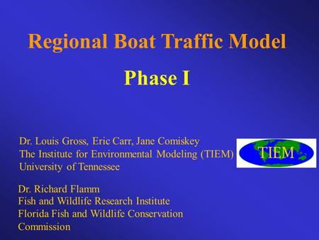 Regional Boat Traffic Model Phase I Dr. Louis Gross, Eric Carr, Jane Comiskey The Institute for Environmental Modeling (TIEM) University of Tennessee Dr.