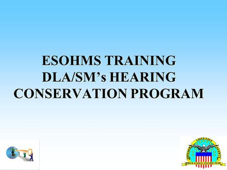ESOHMS TRAINING DLA/SM's HEARING CONSERVATION PROGRAM.