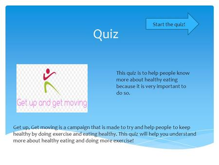 Quiz Start the quiz! This quiz is to help people know more about healthy eating because it is very important to do so. Get up, Get moving is a campaign.