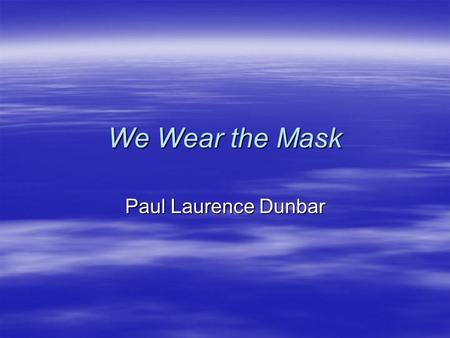 We Wear the Mask Paul Laurence Dunbar. To Start  The title of Dunbar's poem for today is We Wear the Mask. What ideas or reactions are created by this.