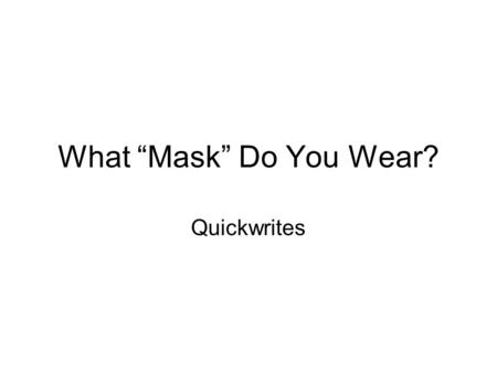 "What ""Mask"" Do You Wear? Quickwrites. Write for five minutes on the following topic: When do you act completely like yourself? When do you change how."