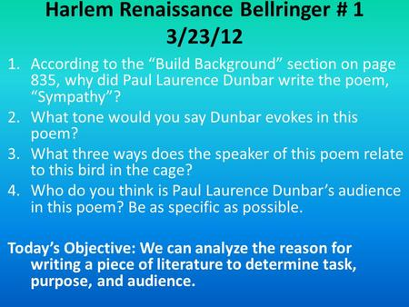 "Harlem Renaissance Bellringer # 1 3/23/12 1.According to the ""Build Background"" section on page 835, why did Paul Laurence Dunbar write the poem, ""Sympathy""?"