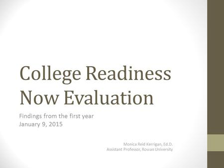 College Readiness Now Evaluation Findings from the first year January 9, 2015 Monica Reid Kerrigan, Ed.D. Assistant Professor, Rowan University.