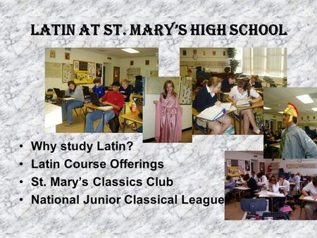 Latin at St. Mary's High School Why study Latin? Latin Course Offerings St. Mary's Classics Club National Junior Classical League.