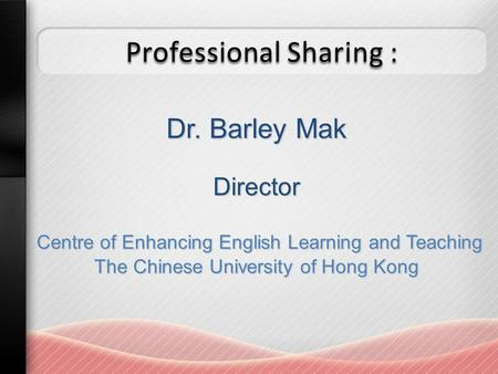 Professional Sharing : Dr. Barley Mak Director Centre of Enhancing English Learning and Teaching Centre of Enhancing English Learning and Teaching The.