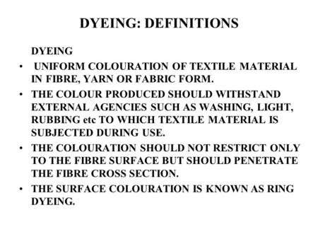 DYEING: DEFINITIONS DYEING UNIFORM COLOURATION OF TEXTILE MATERIAL IN FIBRE, YARN OR FABRIC FORM. THE COLOUR PRODUCED SHOULD WITHSTAND EXTERNAL AGENCIES.