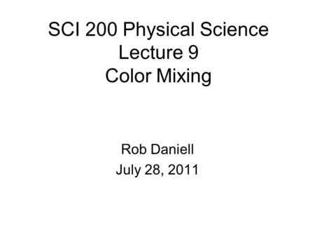 SCI 200 Physical Science Lecture 9 Color Mixing Rob Daniell July 28, 2011.
